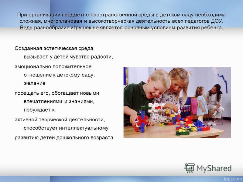 При организации предметно-пространственной среды в детском саду необходима сложная, многоплановая и высоко творческая деятельность всех педагогов ДОУ. Ведь разнообразие игрушек не является основным условием развития ребенка. Созданная эстетическая ср