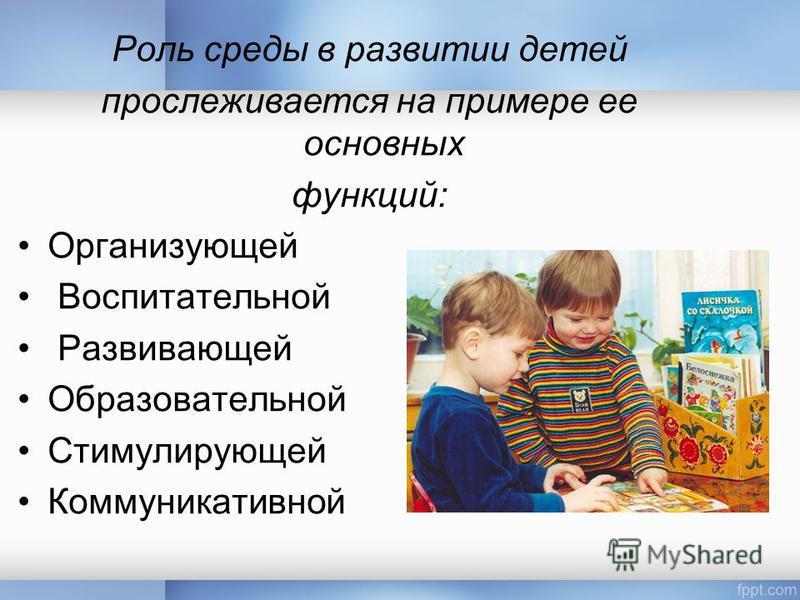 Роль среды в развитии детей прослеживается на примере ее основных функций: Организующей Воспитательной Развивающей Образовательной Стимулирующей Коммуникативной