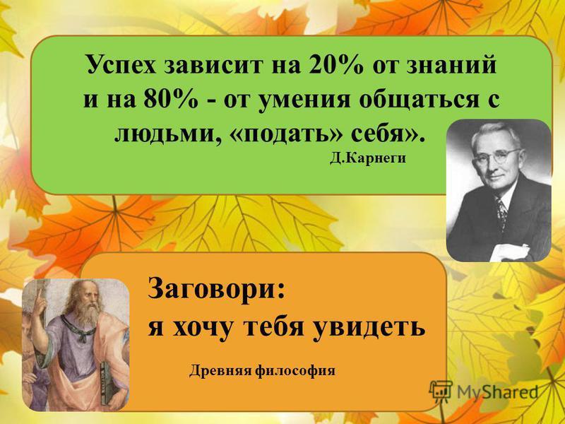 Успех зависит на 20% от знаний и на 80% - от умения общаться с людьми, «подать» себя». Д.Карнеги Заговори: я хочу тебя увидеть Древняя философия