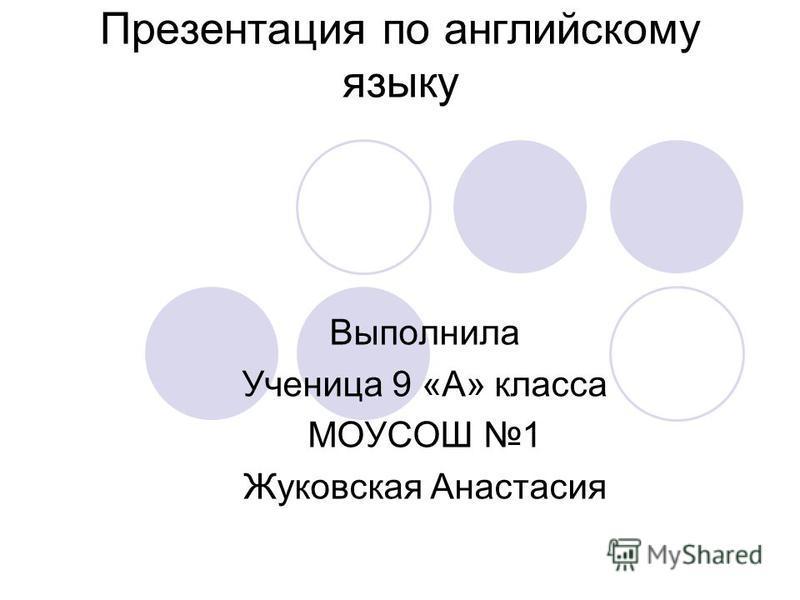 Презентация по английскому языку Выполнила Ученица 9 «А» класса МОУСОШ 1 Жуковская Анастасия
