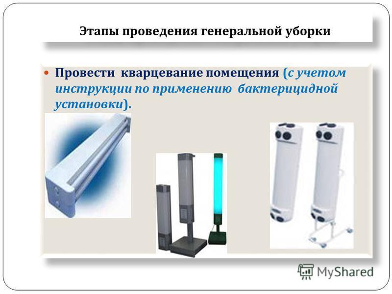 Этапы проведения генеральной уборки Провести кварцевание помещения ( с учетом инструкции по применению бактерицидной установки ).