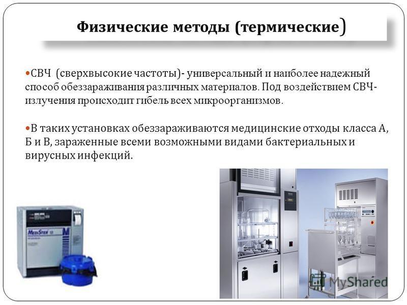 Физические методы ( термические ) СВЧ ( сверхвысокие частоты )- универсальный и наиболее надежный способ обеззараживания различных материалов. Под воздействием СВЧ - излучения происходит гибель всех микроорганизмов. В таких установках обеззараживаютс