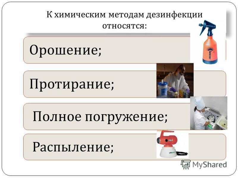 К химическим методам дезинфекции относятся : Орошение ; Протирание ; Полное погружение ; Распыление ;