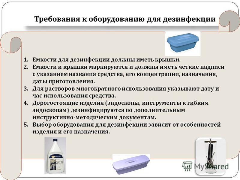 Требования к оборудованию для дезинфекции 1. Емкости для дезинфекции должны иметь крышки. 2. Емкости и крышки маркируются и должны иметь четкие надписи с указанием названия средства, его концентрации, назначения, даты приготовления. 3. Для растворов