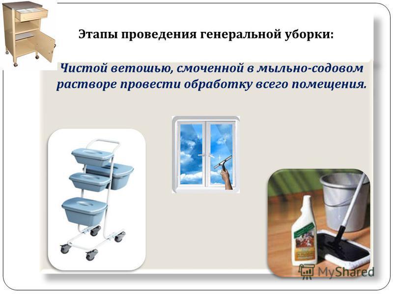 Этапы проведения генеральной уборки : Чистой ветошью, смоченной в мыльно - содовом растворе провести обработку всего помещения.