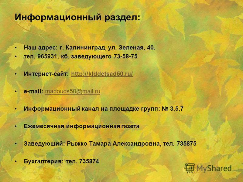 Информационный раздел: Наш адрес: г. Калининград, ул. Зеленая, 40. тел. 965931, кб. заведующего 73-58-75 Интернет-сайт: http://klddetsad50.ru/http://klddetsad50.ru/ e-mail: madouds50@mail.rumadouds50@mail.ru Информационный канал на площадке групп: 3,