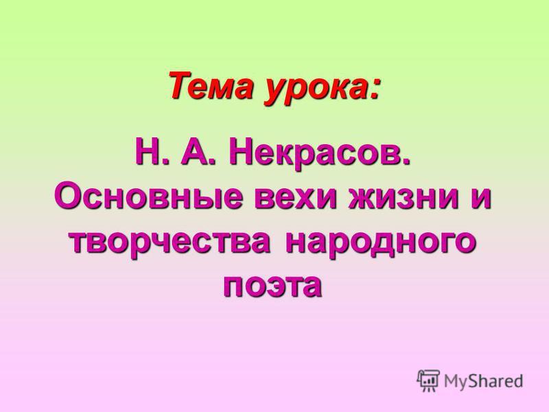 Тема урока: Н. А. Некрасов. Основные вехи жизни и творчества народного поэта