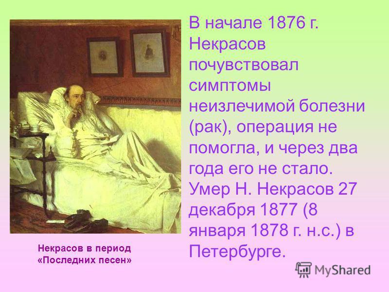 В начале 1876 г. Некрасов почувствовал симптомы неизлечимой болезни (рак), операция не помогла, и через два года его не стало. Умер Н. Некрасов 27 декабря 1877 (8 января 1878 г. н.с.) в Петербурге. Некрасов в период «Последних песен»