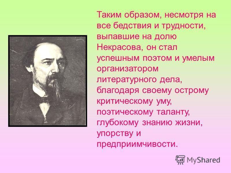 Таким образом, несмотря на все бедствия и трудности, выпавшие на долю Некрасова, он стал успешным поэтом и умелым организатором литературного дела, благодаря своему острому критическому уму, поэтическому таланту, глубокому знанию жизни, упорству и пр