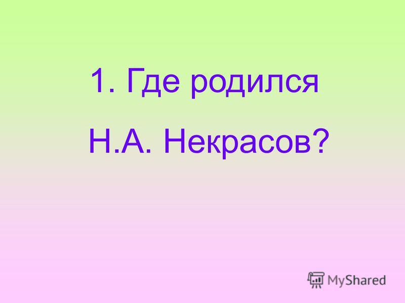 1. Где родился Н.А. Некрасов?