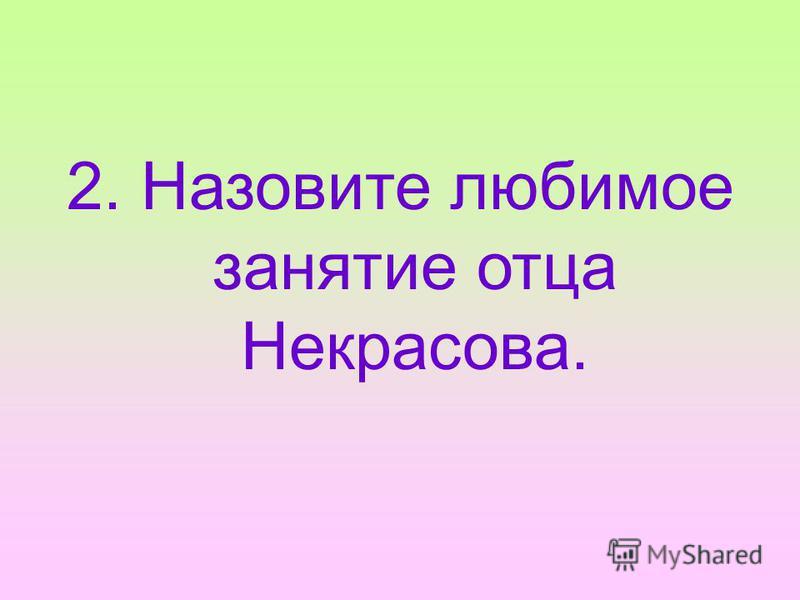 2. Назовите любимое занятие отца Некрасова.