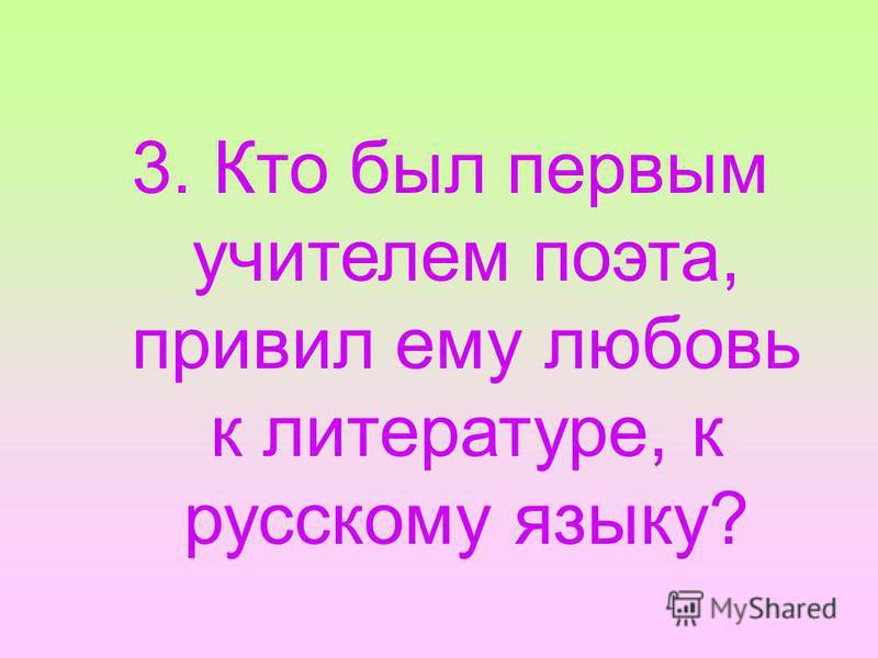 3. Кто был первым учителем поэта, привил ему любовь к литературе, к русскому языку?