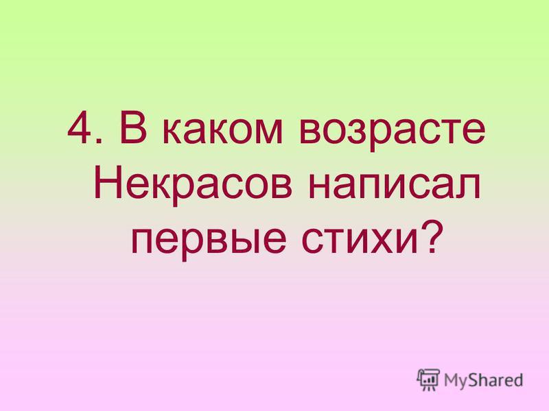 4. В каком возрасте Некрасов написал первые стихи?