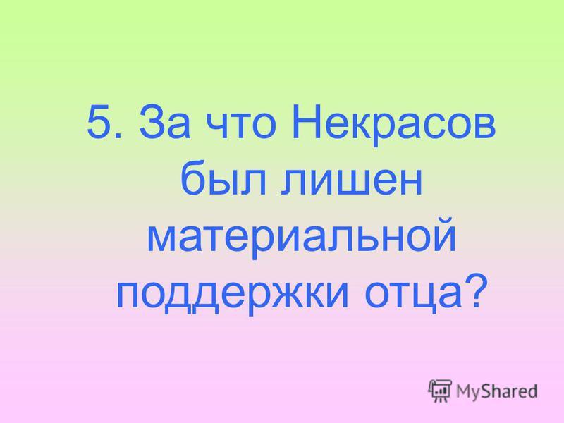5. За что Некрасов был лишен материальной поддержки отца?