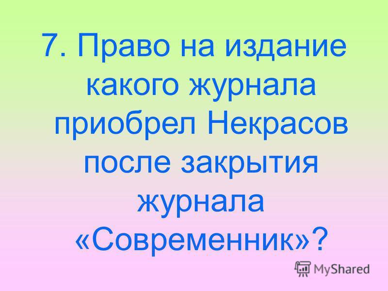 7. Право на издание какого журнала приобрел Некрасов после закрытия журнала «Современник»?