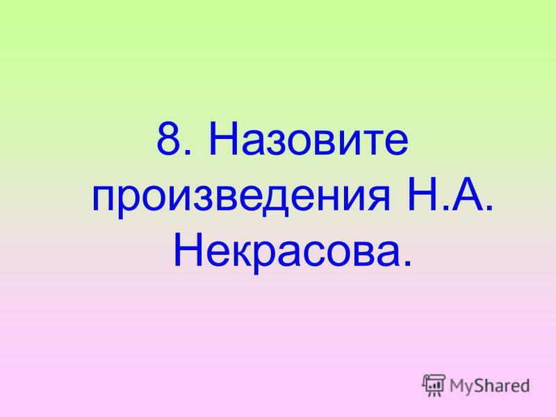 8. Назовите произведения Н.А. Некрасова.