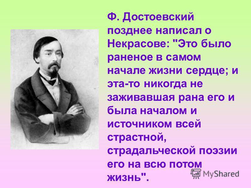 Ф. Достоевский позднее написал о Некрасове: Это было раненое в самом начале жизни сердце; и эта-то никогда не заживавшая рана его и была началом и источником всей страстной, страдальческой поэзии его на всю потом жизнь.