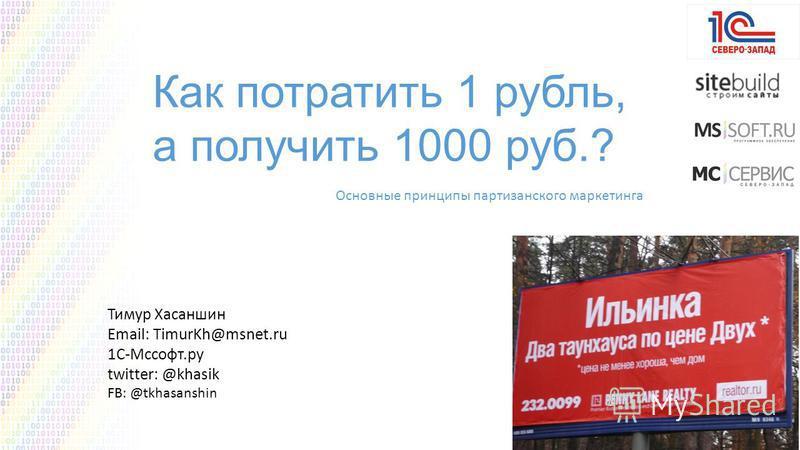 Тимур Хасаншин Email: TimurKh@msnet.ru 1С-Мссофт.ру twitter: @khasik FB: @tkhasanshin Как потратить 1 рубль, а получить 1000 руб.? Основные принципы партизанского маркетинга