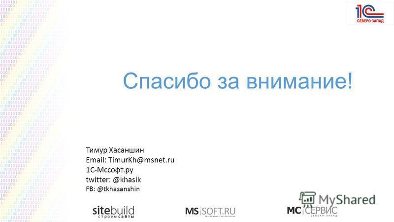 Тимур Хасаншин Email: TimurKh@msnet.ru 1С-Мссофт.ру twitter: @khasik FB: @tkhasanshin Спасибо за внимание!