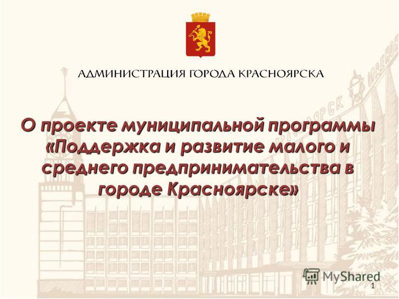 О проекте муниципальной программы «Поддержка и развитие малого и среднего предпринимательства в городе Красноярске» 1