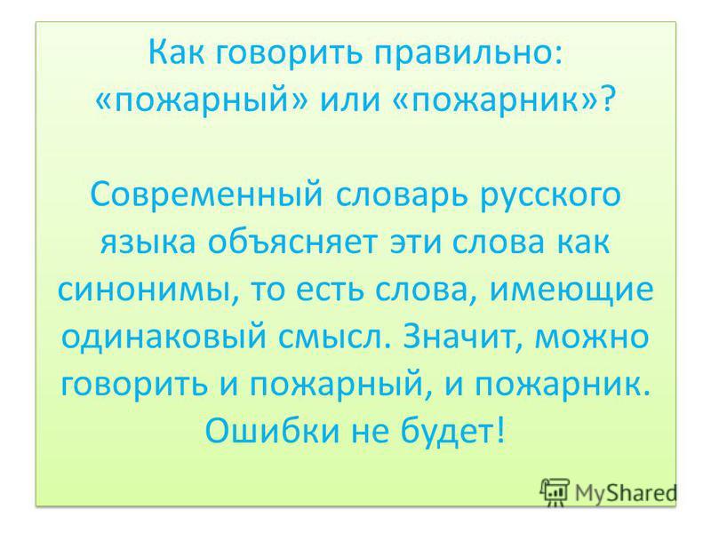 Как говорить правильно: «пожарный» или «пожарник»? Современный словарь русского языка объясняет эти слова как синонимы, то есть слова, имеющие одинаковый смысл. Значит, можно говорить и пожарный, и пожарник. Ошибки не будет!