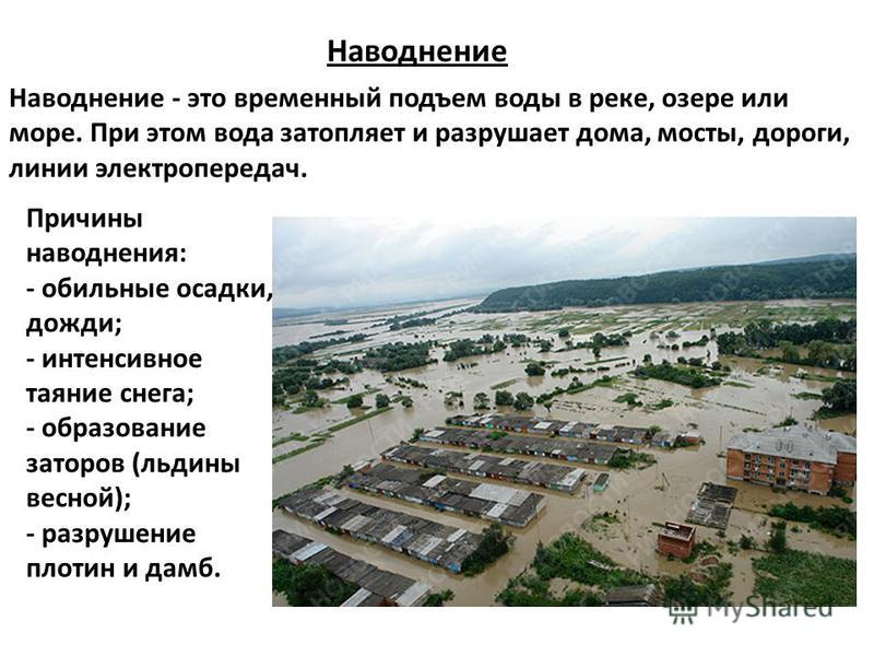Наводнение - это временный подъем воды в реке, озере или море. При этом вода затопляет и разрушает дома, мосты, дороги, линии электропередач. Наводнение Причины наводнения: - обильные осадки, дожди; - интенсивное таяние снега; - образование заторов (