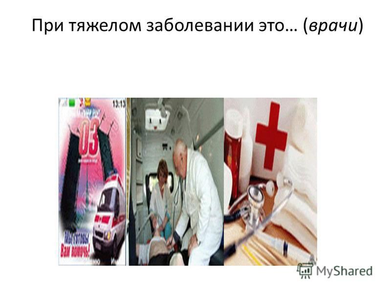 При тяжелом заболевании это… (врачи)