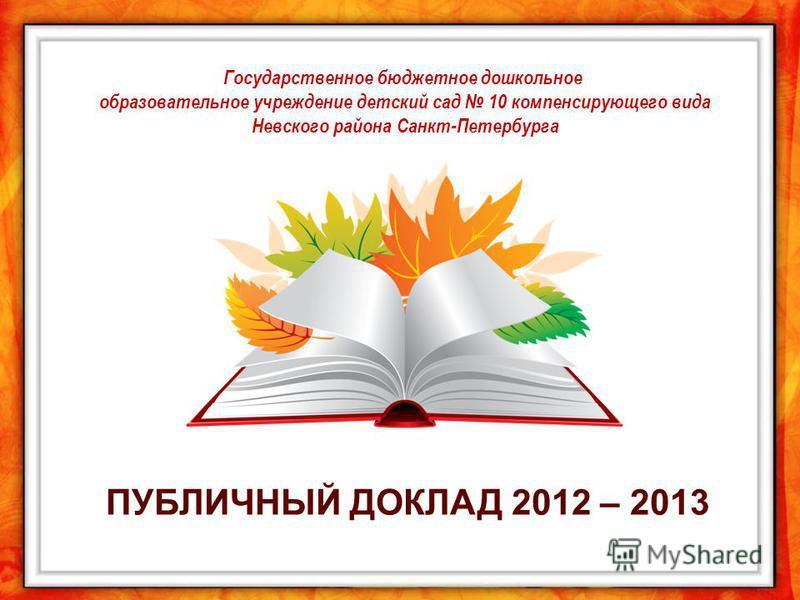 Государственное бюджетное дошкольное образовательное учреждение детский сад 10 компенсирующего вида Невского района Санкт-Петербурга ПУБЛИЧНЫЙ ДОКЛАД 2012 – 2013