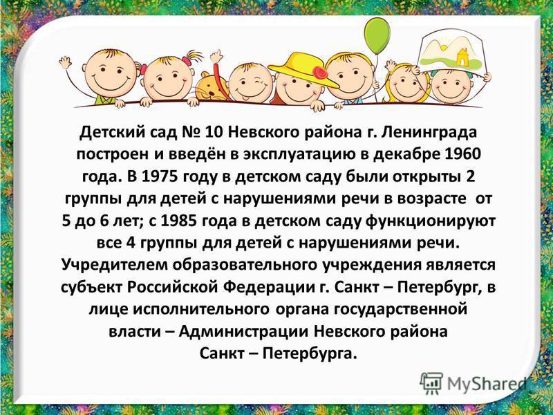 Детский сад 10 Невского района г. Ленинграда построен и введён в эксплуатацию в декабре 1960 года. В 1975 году в детском саду были открыты 2 группы для детей с нарушениями речи в возрасте от 5 до 6 лет; с 1985 года в детском саду функционируют все 4