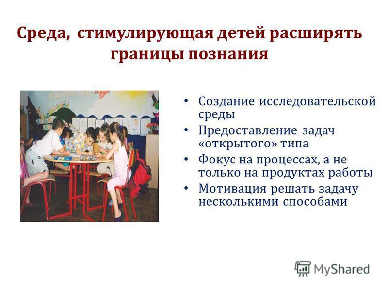 Cреда, стимулирующая детей расширять границы познания Cоздание исследовательской среды Предоставление задач «открытого» типа Фокус на процессах, а не только на продуктах работы Мотивация решать задачу несколькими способами