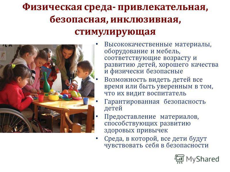 Физическая среда- привлекательная, безопасная, инклюзивная, стимулирующая Высококачественные материалы, оборудование и мебель, соответствующие возрасту и развитию детей, хорошего качества и физически безопасные Возможность видеть детей все время или