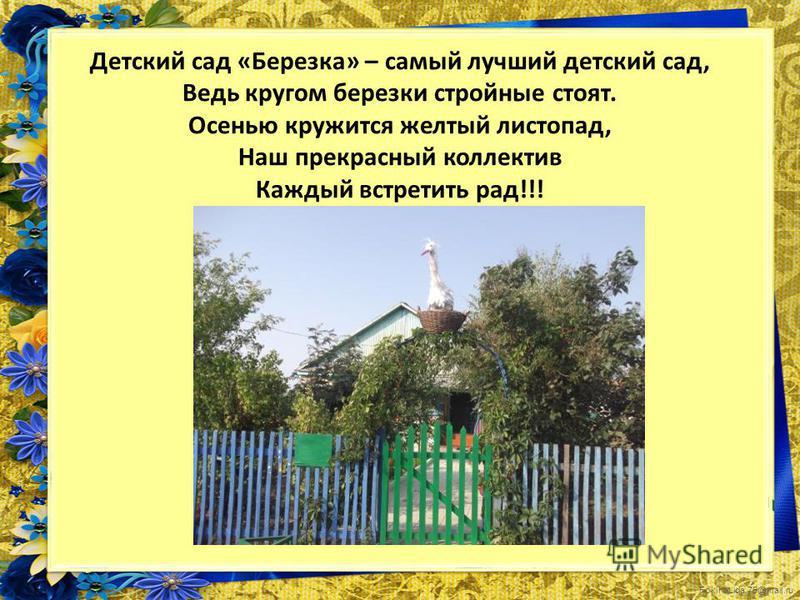 FokinaLida.75@mail.ru Детский сад «Березка» – самый лучший детский сад, Ведь кругом березки стройные стоят. Осенью кружится желтый листопад, Наш прекрасный коллектив Каждый встретить рад!!!