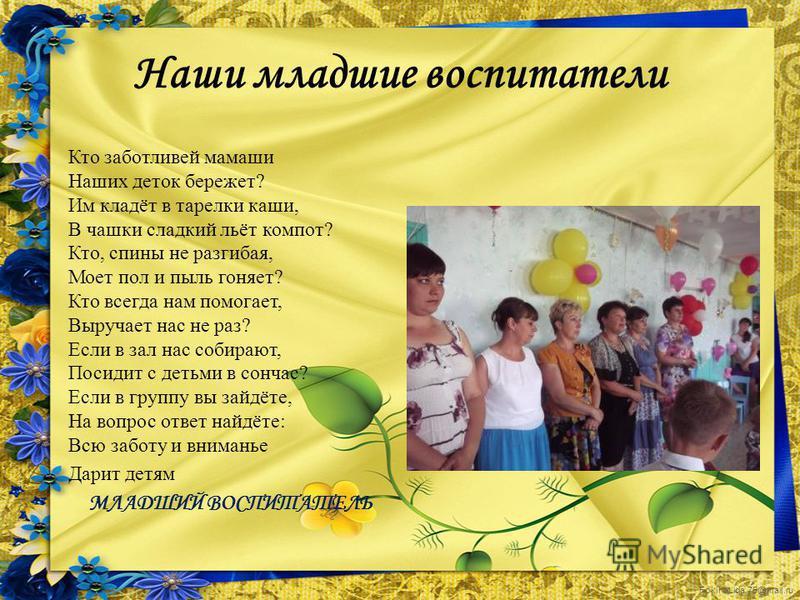 FokinaLida.75@mail.ru Наши младшие воспитатели Кто заботливей мамаши Наших деток бережет? Им кладёт в тарелки каши, В чашки сладкий льёт компот? Кто, спины не разгибая, Моет пол и пыль гоняет? Кто всегда нам помогает, Выручает нас не раз? Если в зал