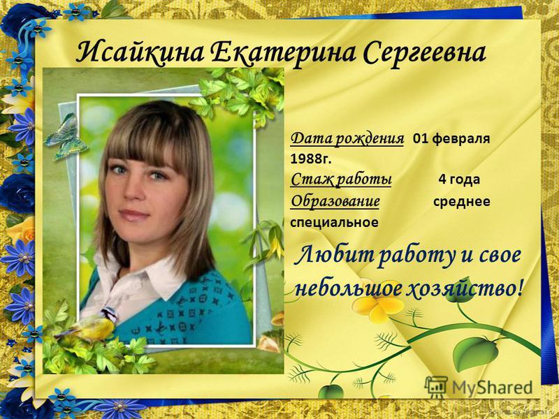 FokinaLida.75@mail.ru Исайкина Екатерина Сергеевна Дата рождения 01 февраля 1988 г. Стаж работы 4 года Образование среднее специальное Любит работу и свое небольшое хозяйство!