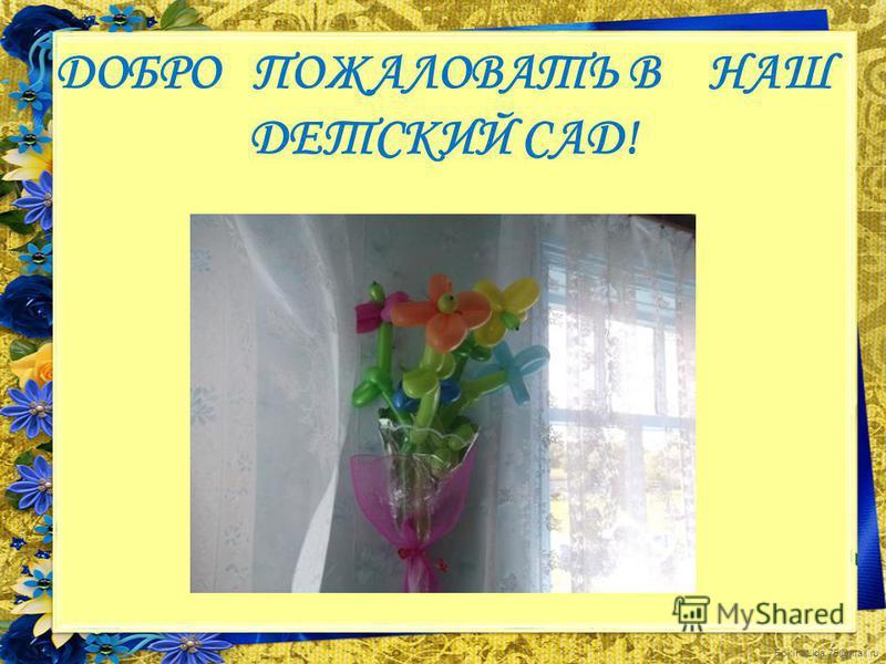 FokinaLida.75@mail.ru ДОБРО ПОЖАЛОВАТЬ В НАШ ДЕТСКИЙ САД!