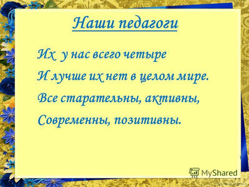 FokinaLida.75@mail.ru Наши педагоги Их у нас всего четыре И лучше их нет в целом мире. Все старательны, активны, Современны, позитивны.