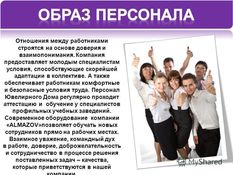 Отношения между работниками строятся на основе доверия и взаимопонимания. Компания предоставляет молодым специалистам условия, способствующие скорейшей адаптации в коллективе. А также обеспечивает работникам комфортные и безопасные условия труда. Пер