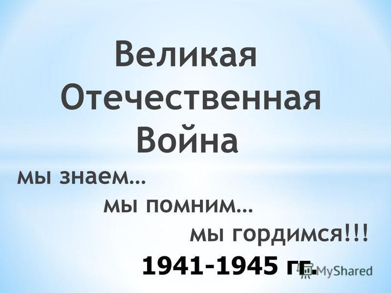 1941-1945 гг. Великая Отечественная Война мы знаем… мы помним… мы гордимся!!!