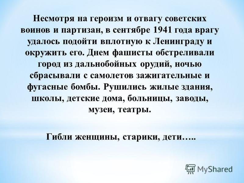 Несмотря на героизм и отвагу советских воинов и партизан, в сентябре 1941 года врагу удалось подойти вплотную к Ленинграду и окружить его. Днем фашисты обстреливали город из дальнобойных орудий, ночью сбрасывали с самолетов зажигательные и фугасные б