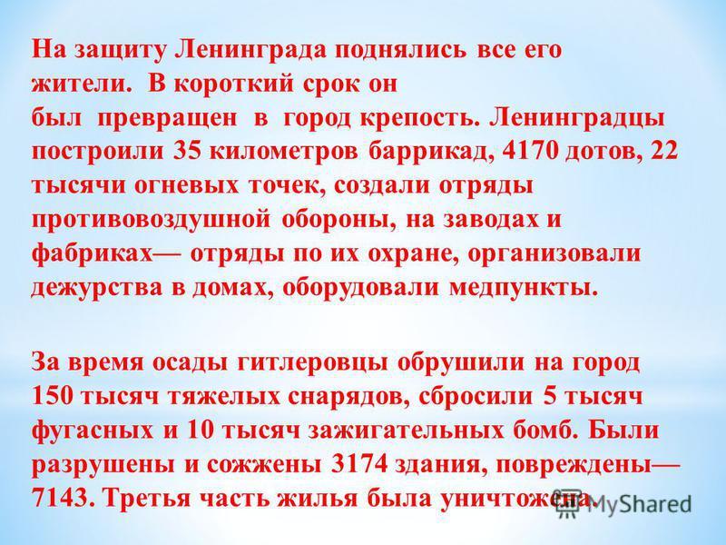 На защиту Ленинграда поднялись все его жители. В короткий срок он был превращен в город крепость. Ленинградцы построили 35 километров баррикад, 4170 дотов, 22 тысячи огневых точек, создали отряды противовоздушной обороны, на заводах и фабриках отряды