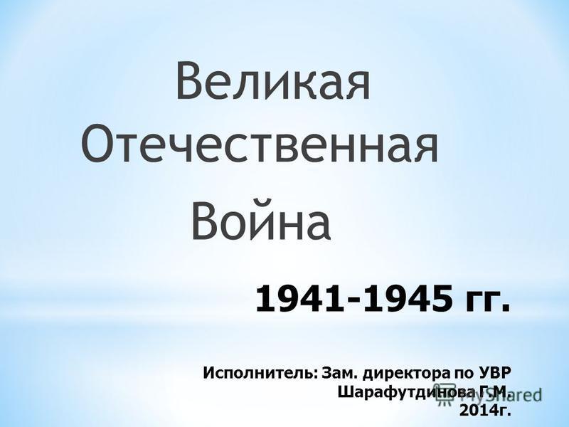 1941-1945 гг. Исполнитель: Зам. директора по УВР Шарафутдинова Г.М. 2014 г. Великая Отечественная Война