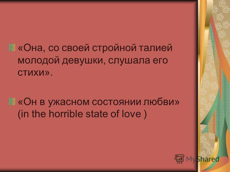 «Она, со своей стройной талией молодой девушки, слушала его стихи». «Он в ужасном состоянии любви» (in the horrible state of love )