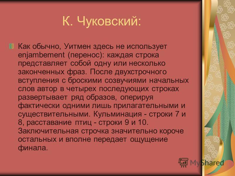 К. Чуковский: Как обычно, Уитмен здесь не использует enjambement (перенос): каждая строка представляет собой одну или несколько законченных фраз. После двухстрочного вступления с броскими созвучиями начальных слов автор в четырех последующих строках