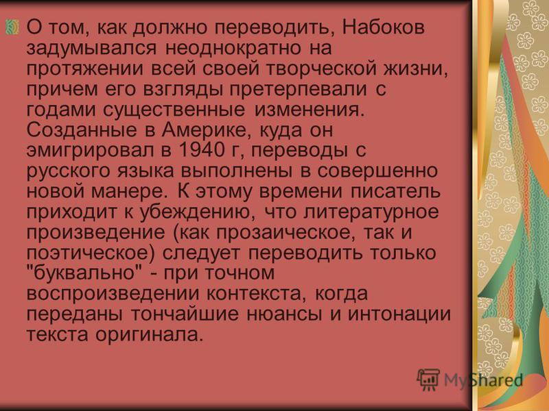 О том, как должно переводить, Набоков задумывался неоднократно на протяжении всей своей творческой жизни, причем его взгляды претерпевали с годами существенные изменения. Созданные в Америке, куда он эмигрировал в 1940 г, переводы с русского языка вы