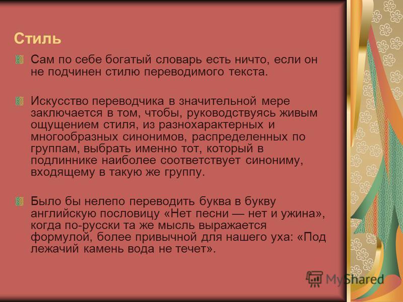 Стиль Сам по себе богатый словарь есть ничто, если он не подчинен стилю переводимого текста. Искусство переводчика в значительной мере заключается в том, чтобы, руководствуясь живым ощущением стиля, из разнохарактерных и многообразных синонимов, расп