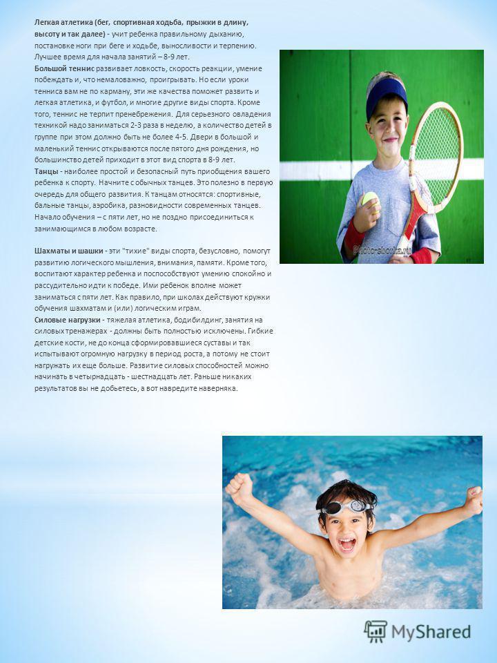 Легкая атлетика (бег, спортивная ходьба, прыжки в длину, высоту и так далее) - учит ребенка правильному дыханию, постановке ноги при беге и ходьбе, выносливости и терпению. Лучшее время для начала занятий – 8-9 лет. Большой теннис развивает ловкость,