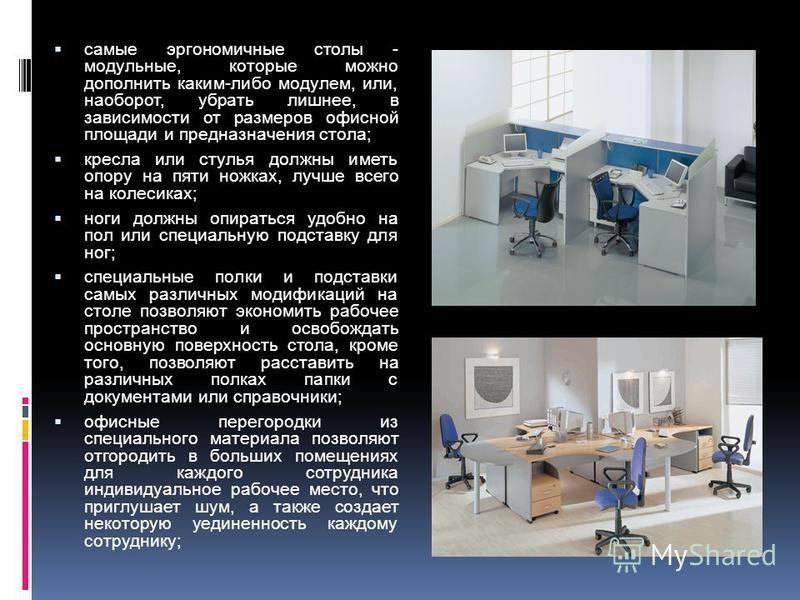 самые эргономичные столы - модульные, которые можно дополнить каким-либо модулем, или, наоборот, убрать лишнее, в зависимости от размеров офисной площади и предназначения стола; кресла или стулья должны иметь опору на пяти ножках, лучше всего на коле