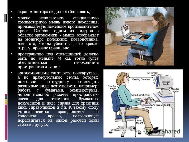 экран монитора не должен публиковать; можно использовать специальную компьютерную мышь нового поколения, производимую немецким производителем кресел Dauphin, одним из лидеров в области эргономики - мышь отображает на мониторе положение позвоночника,