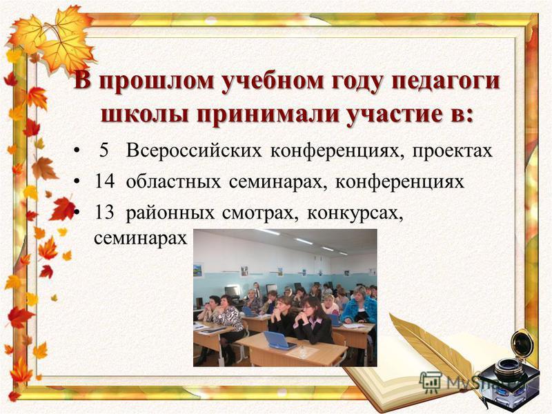 5 Всероссийских конференциях, проектах 14 областных семинарах, конференциях 13 районных смотрах, конкурсах, семинарах В прошлом учебном году педагоги школы принимали участие в: