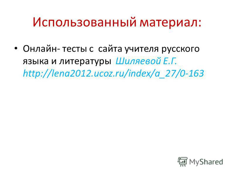 Использованный материал: Онлайн- тесты с сайта учителя русского языка и литературы Шиляевой Е.Г. http://lena2012.ucoz.ru/index/a_27/0-163